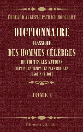 Read Online Dictionnaire classique des hommes célèbres de toutes les nations, depuis les temps les plus reculés jusqu'à ce jour: Tome 1 (French Edition) PDF