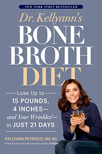 Dr. Kellyann's Bone Broth Diet: Lose Up to 15 Pounds, 4 Inches--and Your Wrinkles!--in Just 21 Days (Lose 10lbs In 3 Days Diet Plan)
