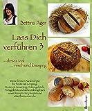 Lass Dich verführen 3: Meine besten Backrezepte für Brote mit Germteig und Sauerteig, Anlassgebäck, Partygebäck und süßes Kleingebäck sowie Rezepte für pikante und süße Brotaufstriche