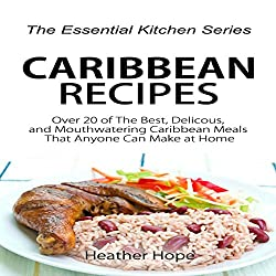 Caribbean Recipes: Over 20 of The Best, Delicious, and Mouthwatering Caribbean Meals That Anyone Can Make at Home