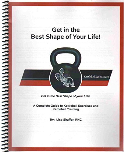 GET IN THE BEST SHAPE OF YOUR LIFE! A Complete Guide to Kettlebell Exercises and Kettlebell Training