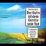 Der Dativ ist dem Genitiv sein Tod 1: Ein Wegweiser durch den Irrgarten der deutschen Sprache | Bastian Sick