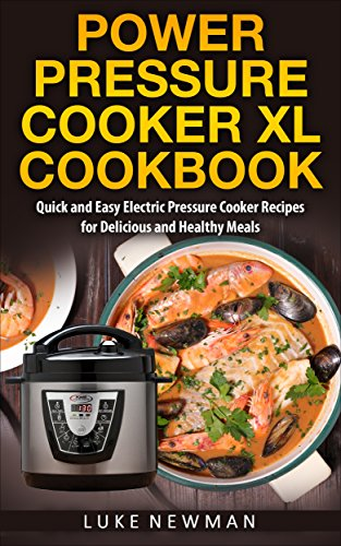 Power Pressure Cooker XL Cookbook: Quick and Easy Electric Pressure Cooker Recipes for Delicious and Healthy Meals by Luke Newman