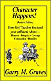 Character Happens! How Golf Teaches You (and your children) About-Honesty,Integrity,Courage,Compassion and Humility