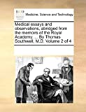 Medical Essays and Observations, Abridged from the Memoirs of the Royal Academy by Thomas Southwell, M D, See Notes Multiple Contributors, 117068596X