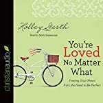 You're Loved No Matter What: Freeing Your Heart from the Need to Be Perfect | Holley Gerth