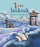 I Is for Inuksuk: An Arctic Celebration