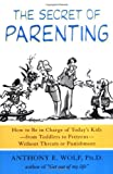 The Secret of Parenting: How to Be in Charge of Today's Kids -- from Toddlers to Preteens -- Without Threats or Punishment