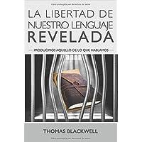 La Libertad de Nuestro Lenguaje Revelada: Producimos Aquello de lo Que Hablamos (Spanish Edition)