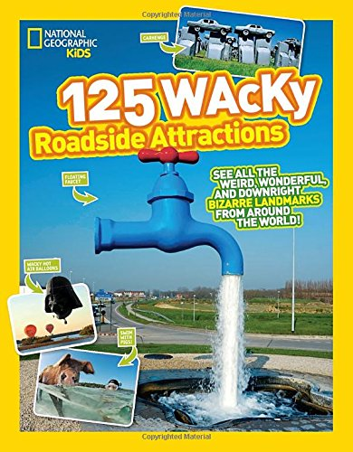 125 Wacky Roadside Attractions: See All the Weird, Wonderful, and Downright Bizarre Landmarks From Around the World! (National Geographic Kids)