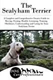 The Sealyham Terrier: A Complete and Comprehensive Owners Guide to: Buying, Owning, Health, Grooming, Training, Obedience, Understanding and Caring ... to Caring for a Dog from a Puppy to Old Age)