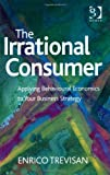The Irrational Consumer Applying Behavioural Economics to Your Business Strategy, Trevisan, Enrico, 147241344X