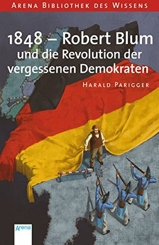 1848 - Robert Blum und die Revolution der vergessenen Demokraten (Arena Bibliothek des Wissens - Lebendige Geschichte)
