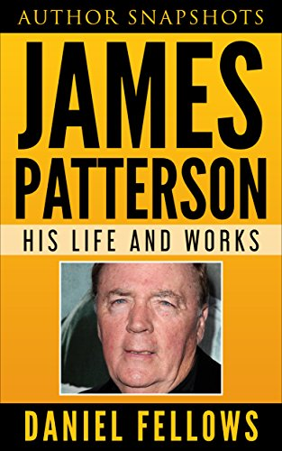 James Patterson: His Life and Works (Author Snapshots Book 1)