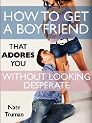 How To Get a Boyfriend That Adores You Without Looking Desperate