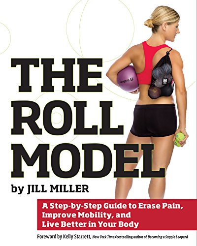 The Roll Model: A Step-by-Step Guide to Erase Pain, Improve Mobility, and Live Better in Your Body (Best Way To Improve Your Posture)