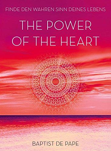 The Power of the Heart: Finde den wahren Sinn deines Lebens (German Edition) (The Power Of The Heart Baptist De Pape)