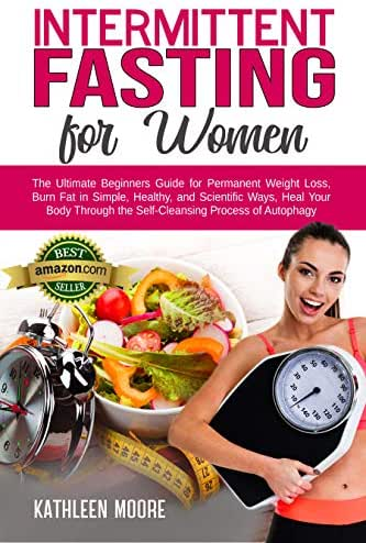Intermittent Fasting for women: The Ultimate Beginners Guide for Permanent Weight Loss, Burn Fat in Simple, Healthy and Scientific Ways, Heal Your Body Through the Self-Cleansing Process of Autophagy