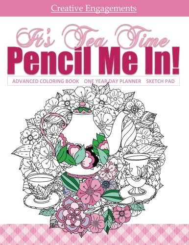 Its Tea Time Advanced Coloring Book One Year Day Planner and Sketch Pad Adult Coloring Book ; Coloring Books for Aduls Relaxation in all Departments ... all dep ; Coloring Books for Girls in all d [Pencil Me In! Adult Coloring Books and Day Planners] (Ta