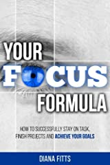Your Focus Formula: How to Successfully Stay on Task, Finish Projects and Achieve Your Goals Paperback