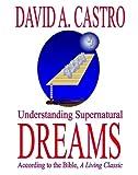 Understanding Supernatural Dreams According to the Bible, David A. Castro, 0963700103