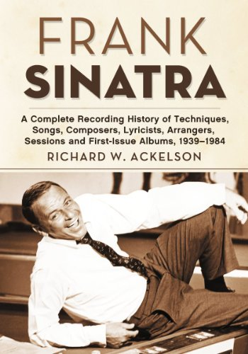 Frank Sinatra: A Complete Recording History of Techniques, Songs, Composers, Lyricists, Arrangers, Sessions and First-Issue Albums, 1939-1984