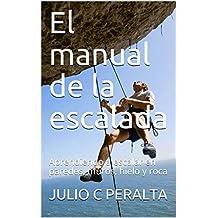 El manual de la escalada: Aprendiendo a escalar en paredes, muros, hielo y roca (Spanish Edition)
