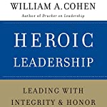 Heroic Leadership: Leading with Integrity and Honor | William A. Cohen PhD