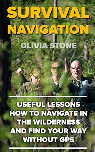 Survival Navigation: Useful Lessons How To Navigate in The Wilderness And Find Your Way Without GPS by [Stone, Olivia ]