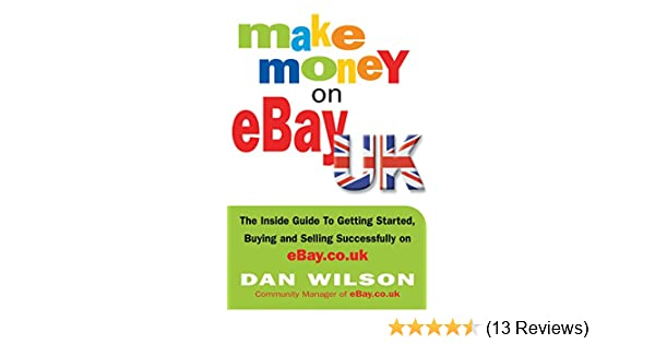 Make Money On Ebay Uk The Inside Guide To Getting Started Buying And Selling Successfully On Ebay Co Uk Wilson Dan 9781857883527 Amazon Com Books