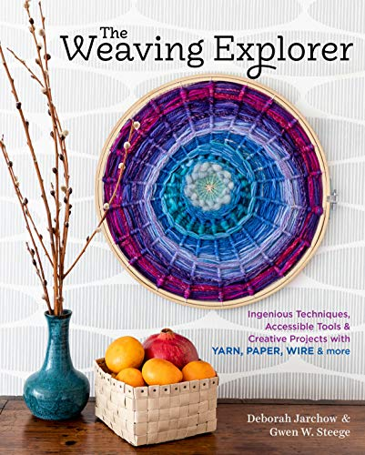 The Weaving Explorer: Ingenious Techniques, Accessible Tools & Creative Projects for Working with Yarn, Paper, Wire & More