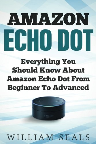 Price comparison product image Amazon Echo Dot: Everything You Should Know About Amazon Echo Dot From Beginner To Advanced (Amazon Echo Dot User Guide)
