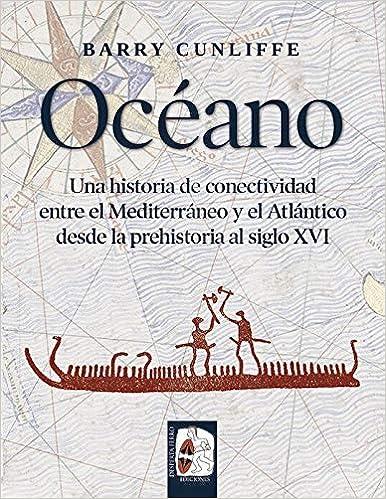 Océano: Una historia de conectividad entre el Mediterráneo y el Atlántico desde la prehistoria hasta el siglo XVI: Amazon.es: Cunliffe, Barry, García Cardiel, Jorge: Libros