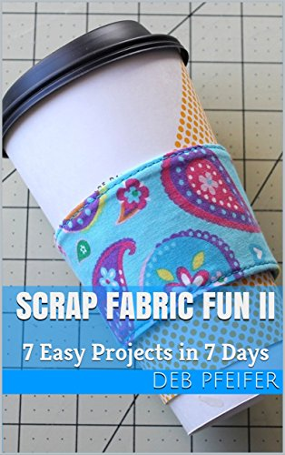 Scrap Fabric Fun II: 7 Easy Projects in 7 Days (A Week of Crafts Book 2) by [Pfeifer, Deb]
