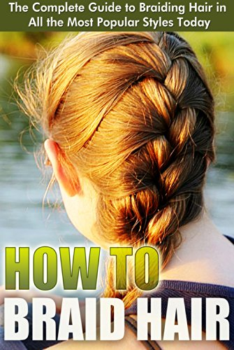 How to Braid Hair: The Complete Guide to Braiding Hair in All the Most Popular Styles Today (Braids - Buns and Twists, Braiding Hair Braid Book, Sean Michael, Hairstyle, Braid (Hairstyles How To)
