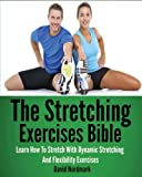 The Stretching Exercises Bible: Learn How To Stretch With Dynamic Stretching And Flexibility Exercises