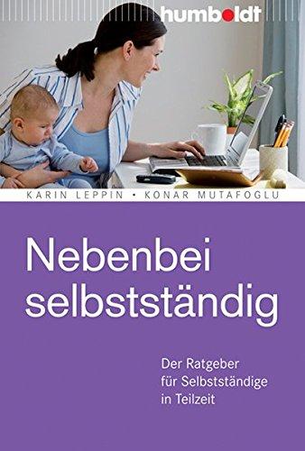 Nebenbei selbstständig: Der Ratgeber für Selbstständige in Teilzeit Taschenbuch – 12. August 2011 Karin Leppin Konar Mutafoglu humboldt / Schluetersche 3869107693