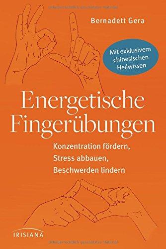 Energetische Fingerübungen: Konzentration fördern, Stress abbauen, Beschwerden lindern - Mit exklusivem chinesischen Heilwissen