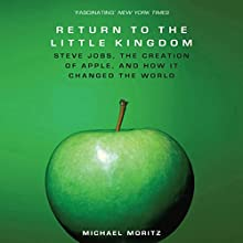 The Return to the Little Kingdom: Steve Jobs, The Creation of Apple and How it Changed the World Audiobook by Michael Moritz Narrated by Kevin Pariseau