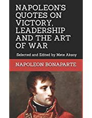 NAPOLEON QUOTES ON VICTORY, LEADERSHIP AND THE ART OF WAR: Selected and Edited by Mete Aksoy