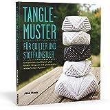 Tangle-Muster für Quilter und Stoffkünstler: Entspannen, meditieren und kreativ tätig sein mit gleichmäßig wiederholten Mustern