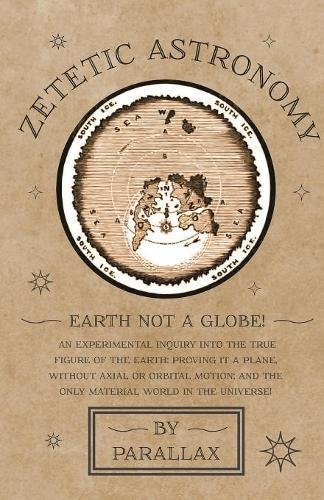 Download Zetetic Astronomy - Earth Not a Globe! An Experimental Inquiry into the True Figure of the Earth: Proving it a Plane, Without Axial or Orbital Motion; and the Only Material World in the Universe! ebook