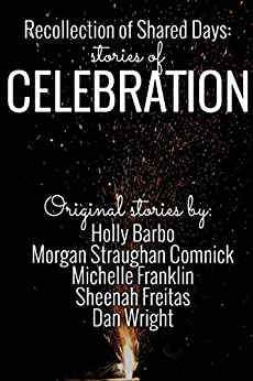 Recollection of Shared Days: Stories of Celebration by [Barbo, Holly, Comnick, Morgan Straughan, Franklin, Michelle, Freitas, Sheenah, Wright, Dan]