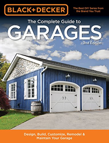 Pdf Home Black & Decker The Complete Guide to Garages 2nd Edition: Design, Build, Remodel & Maintain Your Garage - Includes 9 Complete Garage Plans (Black & Decker Complete Guide)
