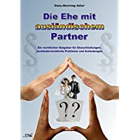 Die Ehe mit ausländischem Partner: Ein rechtlicher Ratgeber für Eheschließungen, ausländerrechtliche Probleme und Scheidungen