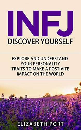 INFJ Personality: Discover Yourself. Explore and Understand Your Personality Traits to Make a Positive Impact on the World (Personality, Personality Types, INFJ, Strengths and Weaknesses, Love)
