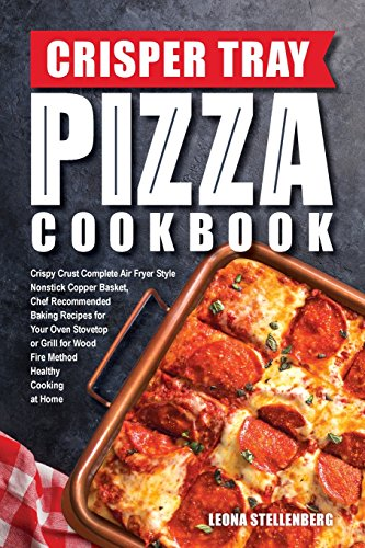 Crisper Tray Pizza Cookbook: Crispy Crust Complete Air Fryer Style Nonstick Copper Basket, Chef Recommended Baking Recipes for Your Oven Stovetop or ... at Home (Crisper Tray Recipes) (Volume 1)