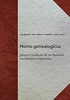 Homo genealogicus: Gênese e evolução do ser humano socialmente importante por [Carvalho, Gilberto de Abreu Sodré]