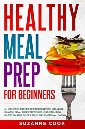 Healthy Meal Prep for Beginners: A Meal Prep Cookbook for Beginners, including Healthy Meal Prep for Weight Loss. Form New Habits to Stop Binge Eating and Emotional Eating (Healthy Meal Planning) by Suzanne Cook