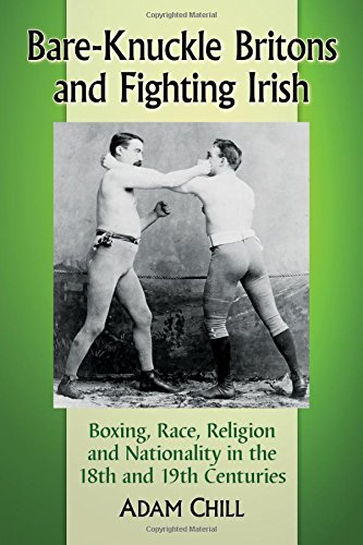 Bare-Knuckle Britons and Fighting Irish: Boxing, Race, Religion and Nationality in the 18th and 19th (Bare Knuckle Boxers)